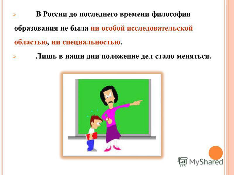 В России до последнего времени философия образования не была ни особой исследовательской областью, ни специальностью. Лишь в наши дни положение дел стало меняться.