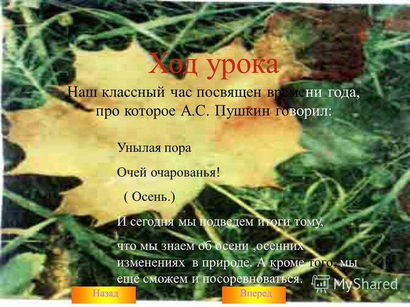 Ход урока Наш классный час посвящен времени года, про которое А.С. Пушкин говорил: Унылая пора Очей очарованья! ( Осень.) И сегодня мы подведем итоги тому, что мы знаем об осени,осенних изменениях в природе. А кроме того, мы еще сможем и посоревноват