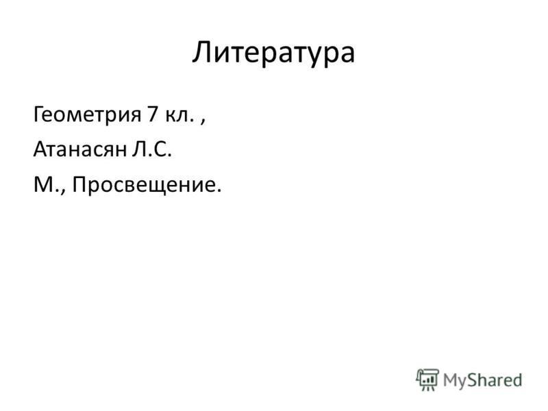 Литература Геометрия 7 кл., Атанасян Л.С. М., Просвещение.