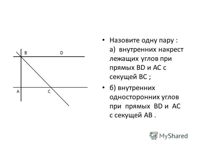 Назовите одну пару : а) внутренних накрест лежащих углов при прямых BD и АС с секущей ВС ; б) внутренних односторонних углов при прямых BD и AC с секущей АВ. BD AC