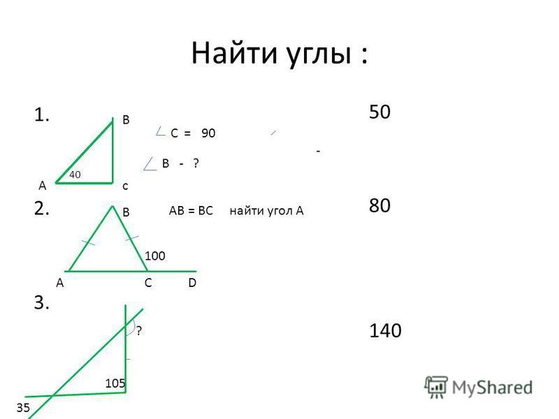 Найти углы : 1. 2. AB = BC найти угол А 3. 50 80 140 B cA A B C 100 D C ? 35 =90 В - -? 105 40