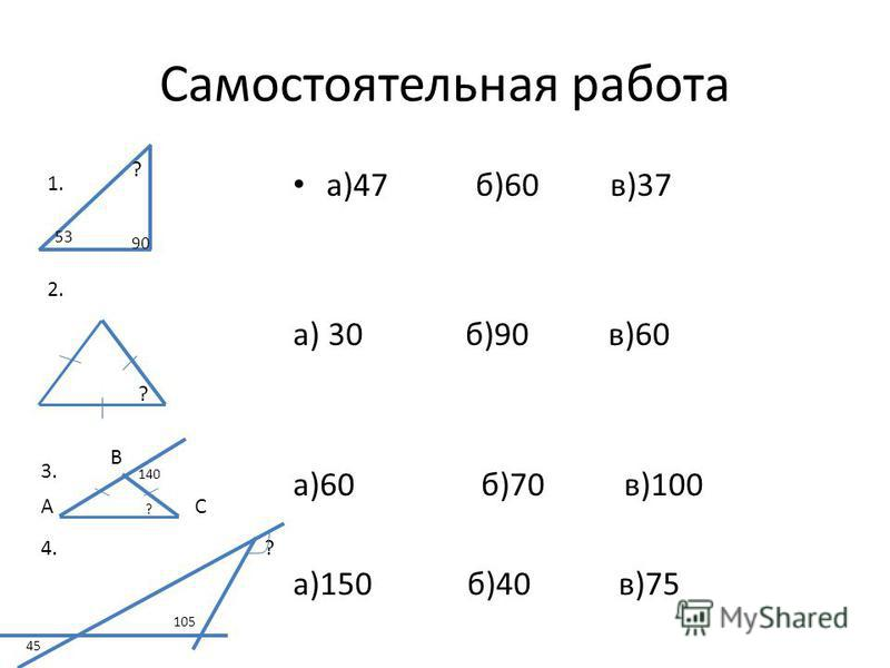Самостоятельная работа а)47 б)60 в)37 а) 30 б)90 в)60 а)60 б)70 в)100 а)150 б)40 в)75 1. 2. 53 90 ? ? 3. 140 АС В ? 4. 45 105 ?