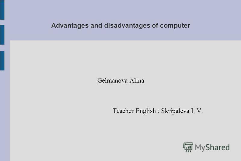 Advantages and disadvantages of computer Gelmanova Alina Teacher English : Skripaleva I. V.