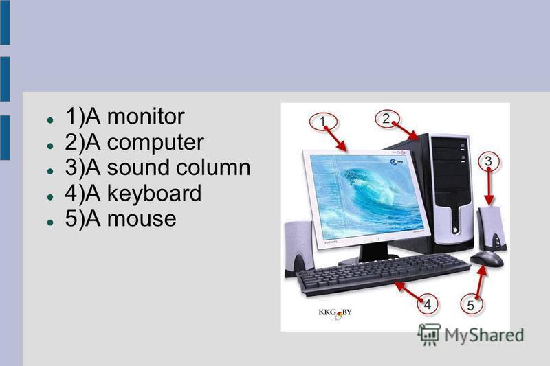 1)A monitor 2)A computer 3)A sound column 4)A keyboard 5)A mouse