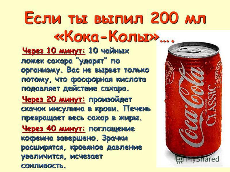 Если ты выпил 200 мл «Кока-Колы»…. Через 10 минут: 10 чайных ложек сахара ударят по организму. Вас не вырвет только потому, что фосфорная кислота подавляет действие сахара. Через 10 минут: 10 чайных ложек сахара ударят по организму. Вас не вырвет тол