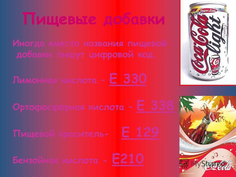 Иногда вместо названия пищевой добавки пишут цифровой код. Лимонная кислота – Е 330 Ортофосфорная кислота – Е 338 Пищевой краситель- Е 129 Бензойная кислота - Е210 Пищевые добавки