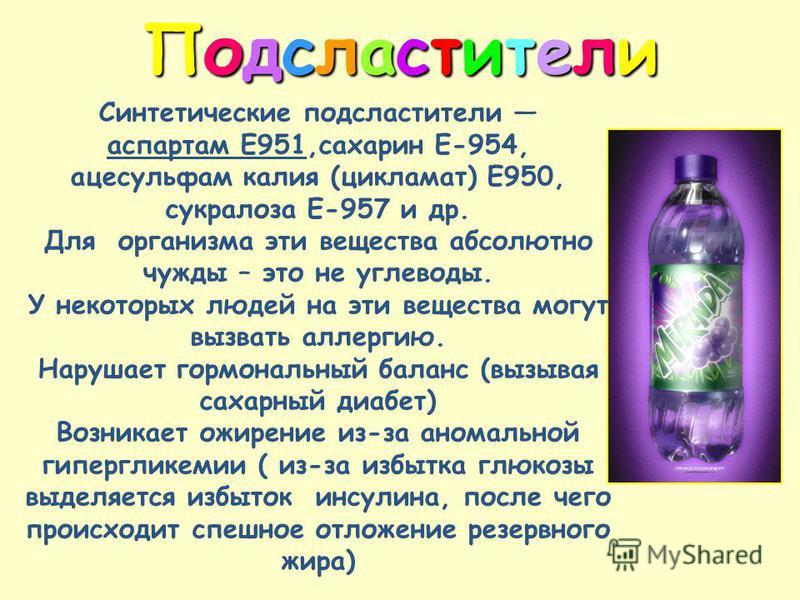 Подсластители Подсластители Подсластители Подсластители Синтетические подсластители аспартам Е951,сахарин E-954, ацесульфам калия (цикламат) Е950, сукралоза Е-957 и др. Для организма эти вещества абсолютно чужды – это не углеводы. У некоторых людей н