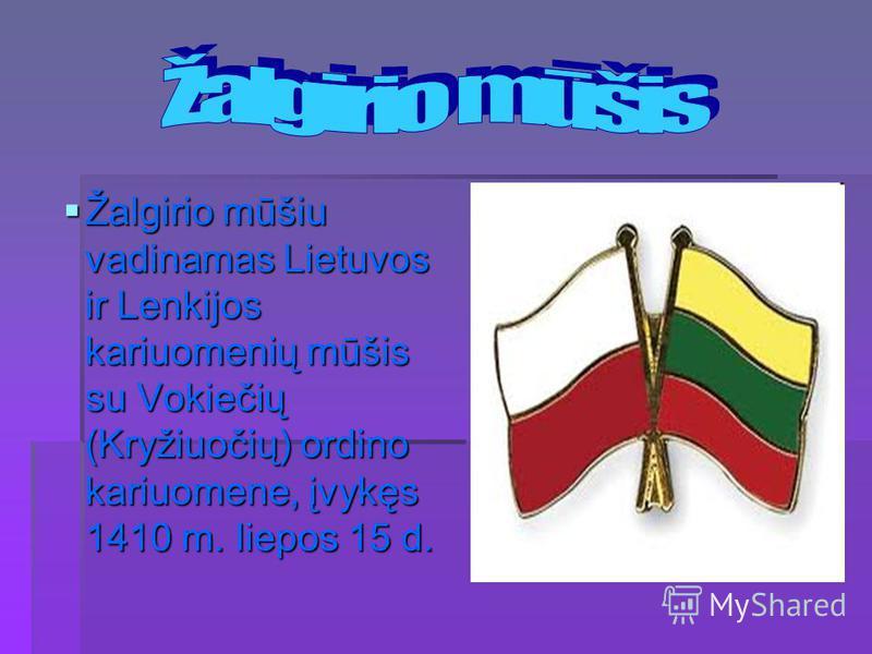 Žalgirio mūšiu vadinamas Lietuvos ir Lenkijos kariuomenių mūšis su Vokiečių (Kryžiuočių) ordino kariuomene, įvykęs 1410 m. liepos 15 d. Žalgirio mūšiu vadinamas Lietuvos ir Lenkijos kariuomenių mūšis su Vokiečių (Kryžiuočių) ordino kariuomene, įvykęs
