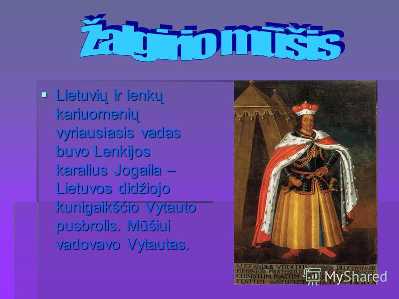 Lietuvių ir lenkų kariuomenių vyriausiasis vadas buvo Lenkijos karalius Jogaila – Lietuvos didžiojo kunigaikščio Vytauto pusbrolis. Mūšiui vadovavo Vytautas. Lietuvių ir lenkų kariuomenių vyriausiasis vadas buvo Lenkijos karalius Jogaila – Lietuvos d