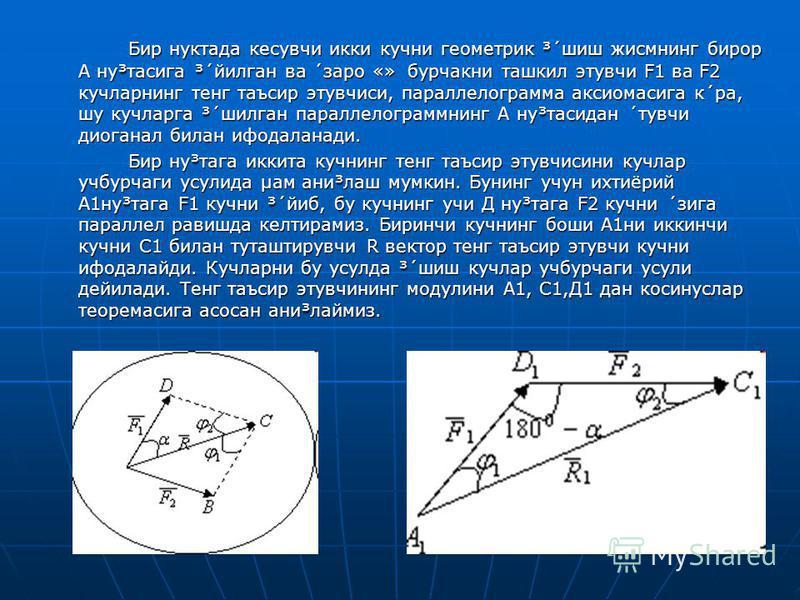 Бир нуктада кесувчи икки кучни геометрик ³´шиш жисмнинг бирор А ну³тасига ³´йилган ва ´заро «» бурчакни ташкил этувчи F1 ва F2 кучларнинг тенг таъсир этувчиси, параллелограмма аксиомасига к´ра, шу кучларга ³´шилган параллелограммнинг А ну³тасидан ´ту
