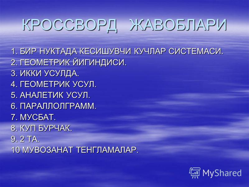 КРОССВОРД ЖАВОБЛАРИ 1. БИР НУКТАДА КЕСИШУВЧИ КУЧЛАР СИСТЕМАСИ. 2. ГЕОМЕТРИК ЙИГИНДИСИ. 3. ИККИ УСУЛДА. 4. ГЕОМЕТРИК УСУЛ. 5. АНАЛЕТИК УСУЛ. 6. ПАРАЛЛОЛГРАММ. 7. МУСБАТ. 8. КУП БУРЧАК. 9. 2 ТА. 10 МУВОЗАНАТ ТЕНГЛАМАЛАР.