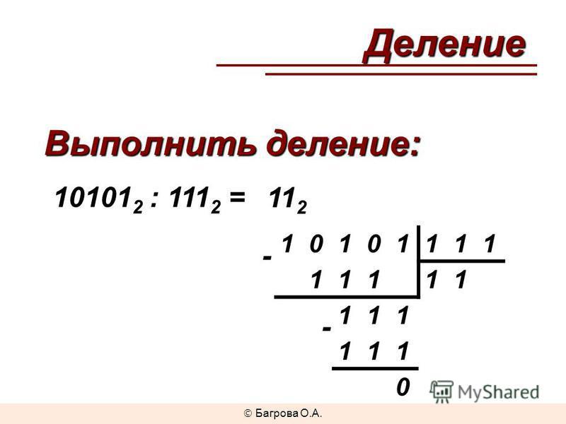 Выполнить деление: 10101 2 : 111 2 = 11 2 - 10101111 11111 111 111 0 -Деление Багрова О.А.