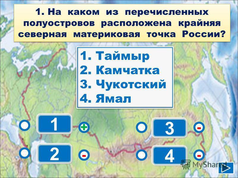 1 - - + - 2 3 4 1. Таймыр 2. Камчатка 3. Чукотский 4. Ямал 1. Таймыр 2. Камчатка 3. Чукотский 4. Ямал 1. На каком из перечисленных полуостровов расположена крайняя северная материковая точка России?