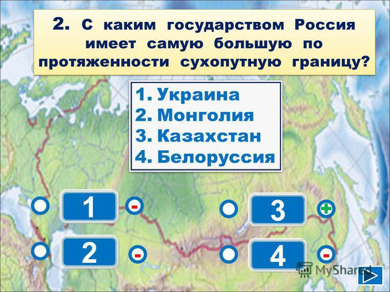 1 - - + - 2 3 4 1. Украина 2. Монголия 3. Казахстан 4. Белоруссия 1. Украина 2. Монголия 3. Казахстан 4. Белоруссия 2. С каким государством Россия имеет самую большую по протяженности сухопутную границу?
