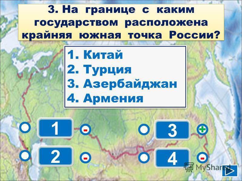1 - - + - 2 3 4 1. Китай 2. Турция 3. Азербайджан 4. Армения 1. Китай 2. Турция 3. Азербайджан 4. Армения 3. На границе с каким государством расположена крайняя южная точка России?