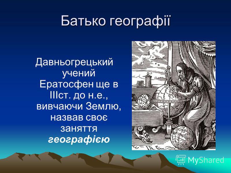Батько географії Давньогрецький учений Ератосфен ще в ІІІст. до н.е., вивчаючи Землю, назвав своє заняття географією