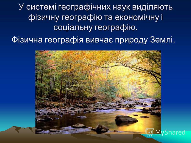 У системі географічних наук виділяють фізичну географію та економічну і соціальну географію. Фізична географія вивчає природу Землі.