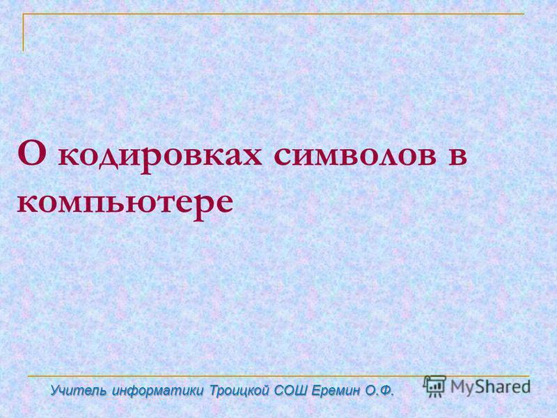 О кодировках символов в компьютере Учитель информатики Троицкой СОШ Еремин О.Ф.