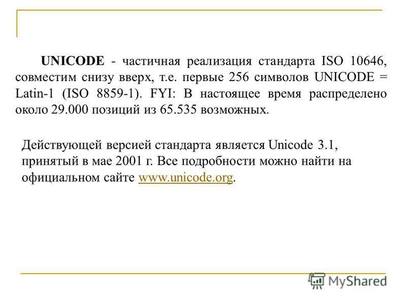 UNICODE - частичная реализация стандарта ISO 10646, совместим снизу вверх, т.е. первые 256 символов UNICODE = Latin-1 (ISO 8859-1). FYI: В настоящее время распределено около 29.000 позиций из 65.535 возможных. Действующей версией стандарта является U