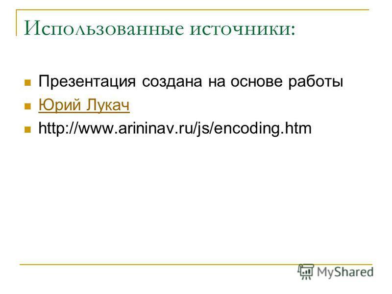 Использованные источники: Презентация создана на основе работы Юрий Лукач http://www.arininav.ru/js/encoding.htm