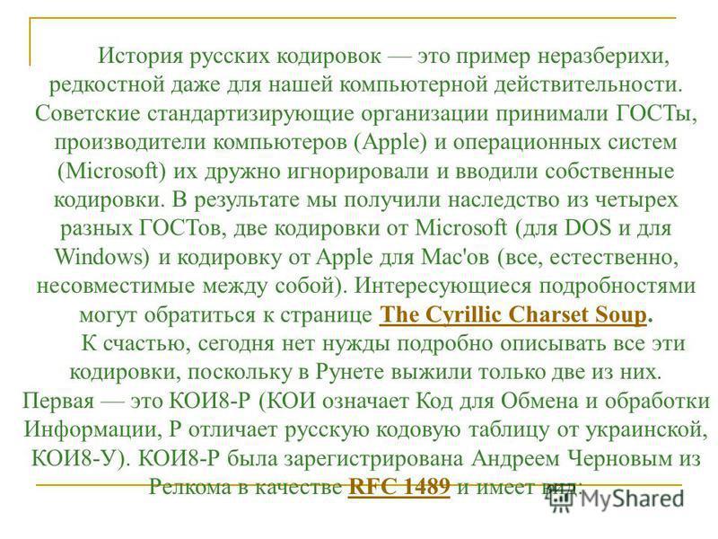 История русских кодировок это пример неразберихи, редкостной даже для нашей компьютерной действительности. Советские стандартизирующие организации принимали ГОСТы, производители компьютеров (Apple) и операционных систем (Microsoft) их дружно игнориро