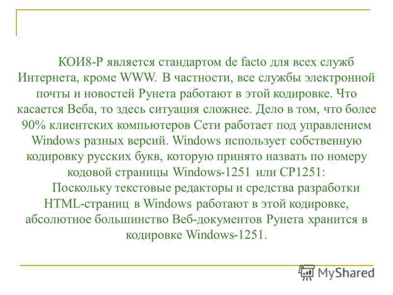 КОИ8-Р является стандартом de facto для всех служб Интернета, кроме WWW. В частности, все службы электронной почты и новостей Рунета работают в этой кодировке. Что касается Веба, то здесь ситуация сложнее. Дело в том, что более 90% клиентских компьют