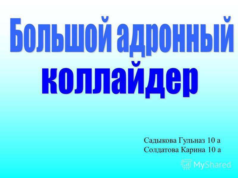 Садыкова Гульназ 10 а Солдатова Карина 10 а