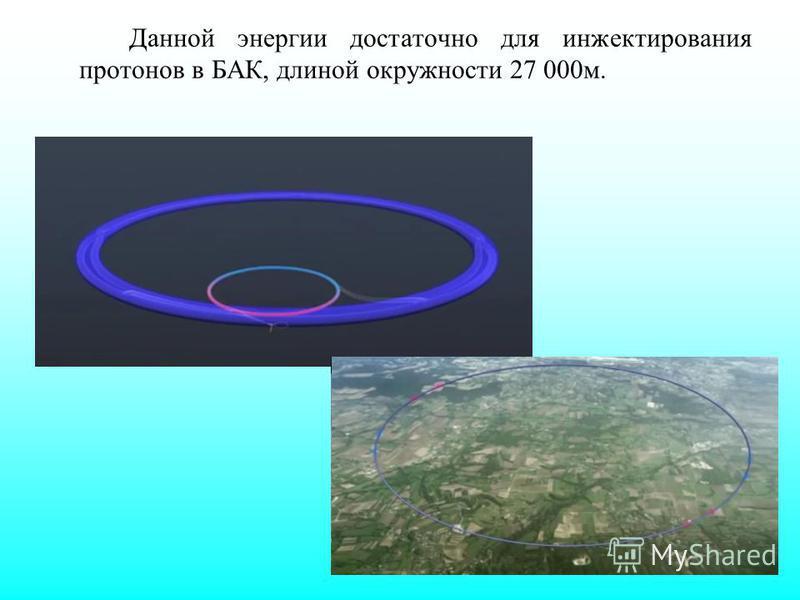 Данной энергии достаточно для инжектирования протонов в БАК, длиной окружности 27 000 м.