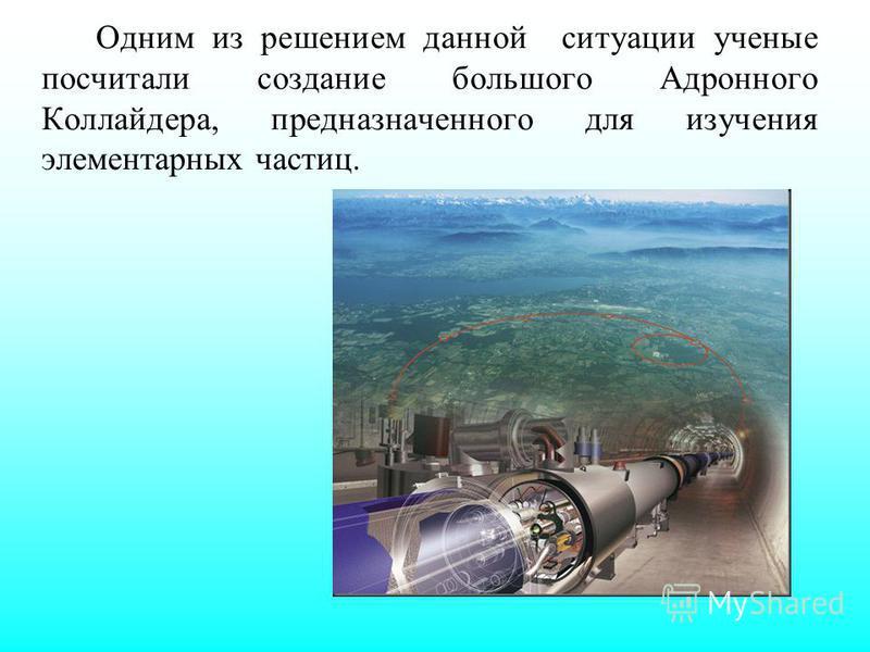 Одним из решением данной ситуации ученые посчитали создание большого Адронного Коллайдера, предназначенного для изучения элементарных частиц.