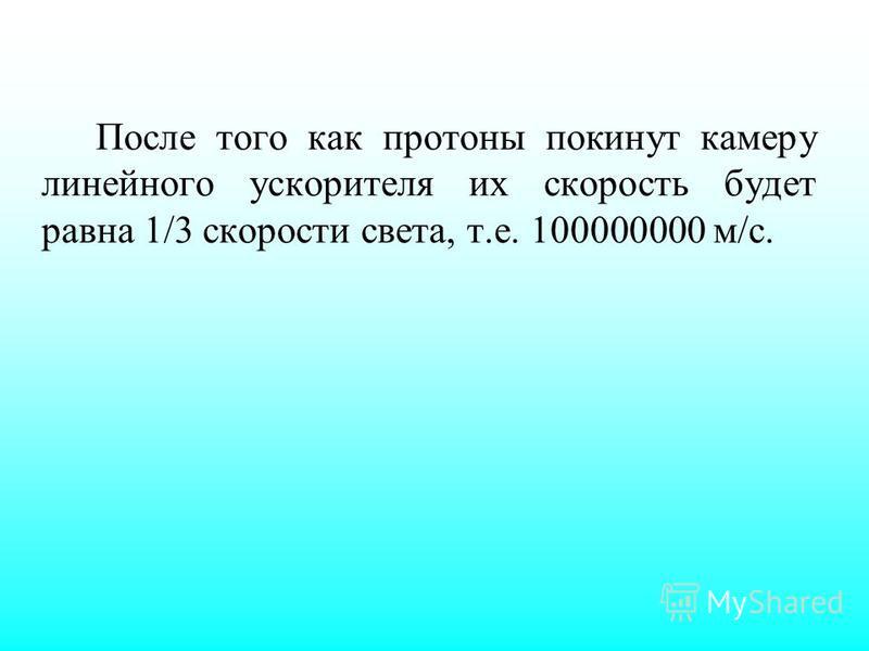 После того как протоны покинут камеру линейного ускорителя их скорость будет равна 1/3 скорости света, т.е. 100000000 м/с.