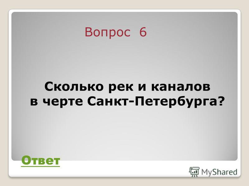 Вопрос 6 Ответ Сколько рек и каналов в черте Санкт-Петербурга?