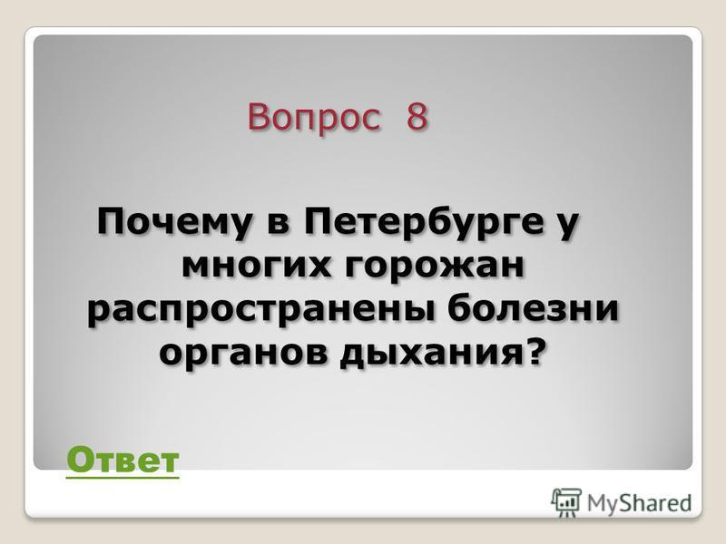 Вопрос 8 Почему в Петербурге у многих горожан распространены болезни органов дыхания? Вопрос 8 Почему в Петербурге у многих горожан распространены болезни органов дыхания? Ответ