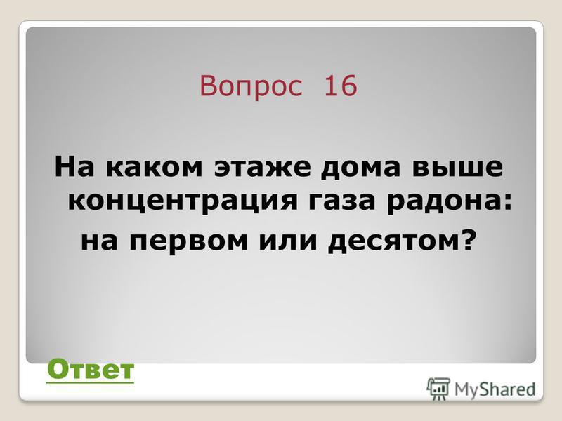 Вопрос 16 На каком этаже дома выше концентрация газа радона: на первом или десятом? Ответ