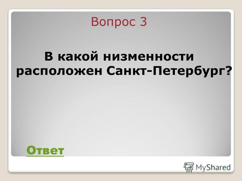 Вопрос 3 В какой низменности расположен Санкт-Петербург? Ответ