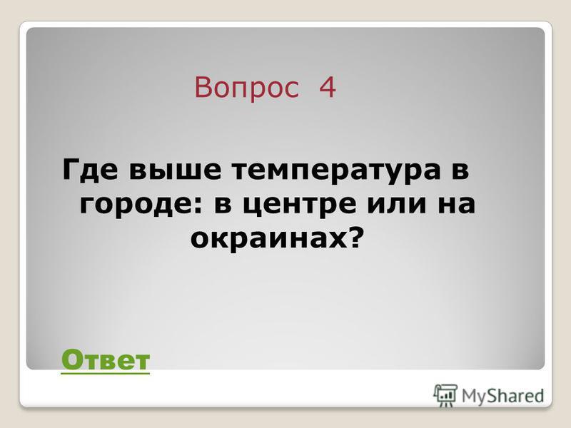 Вопрос 4 Где выше температура в городе: в центре или на окраинах? Ответ