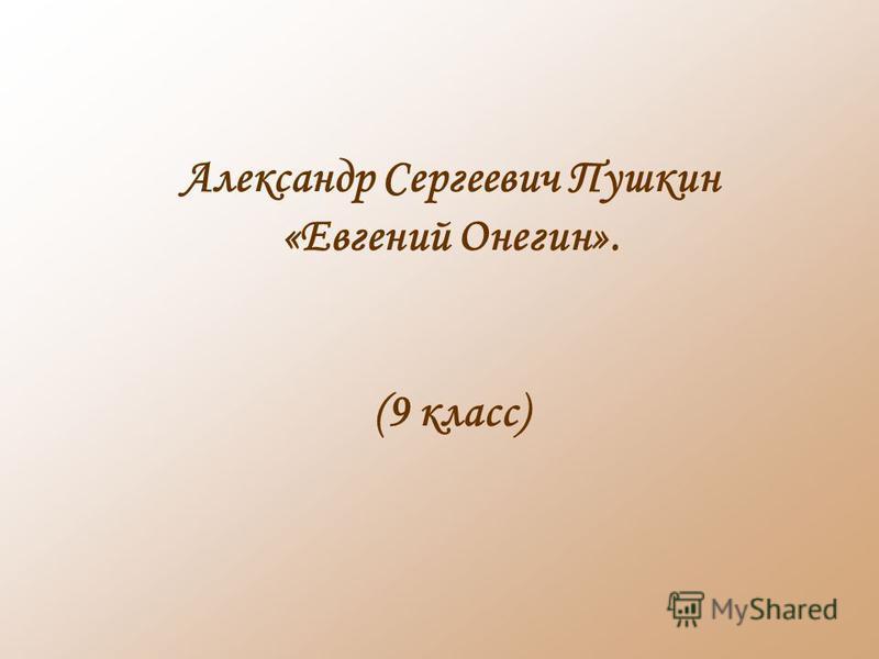 Александр Сергеевич Пушкин «Евгений Онегин». (9 класс)