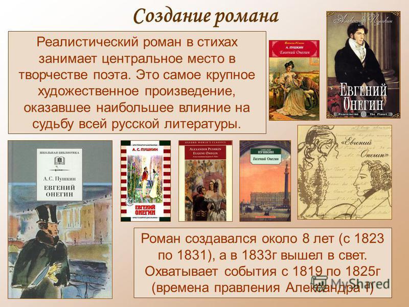 Создание романа Реалистический роман в стихах занимает центральное место в творчестве поэта. Это самое крупное художественное произведение, оказавшее наибольшее влияние на судьбу всей русской литературы. Роман создавался около 8 лет (с 1823 по 1831),