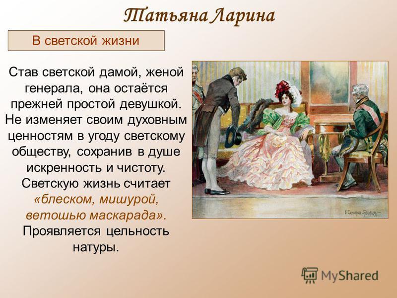 Татьяна Ларина Став светской дамой, женой генерала, она остаётся прежней простой девушкой. Не изменяет своим духовным ценностям в угоду светскому обществу, сохранив в душе искренность и чистоту. Светскую жизнь считает «блеском, мишурой, ветошью маска