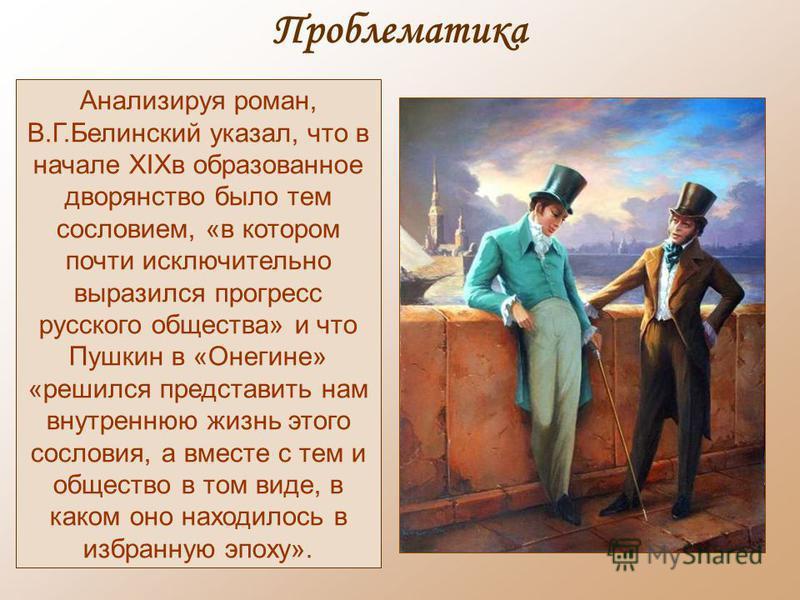 Проблематика Анализируя роман, В.Г.Белинский указал, что в начале XIXв образованное дворянство было тем сословием, «в котором почти исключительно выразился прогресс русского общества» и что Пушкин в «Онегине» «решился представить нам внутреннюю жизнь
