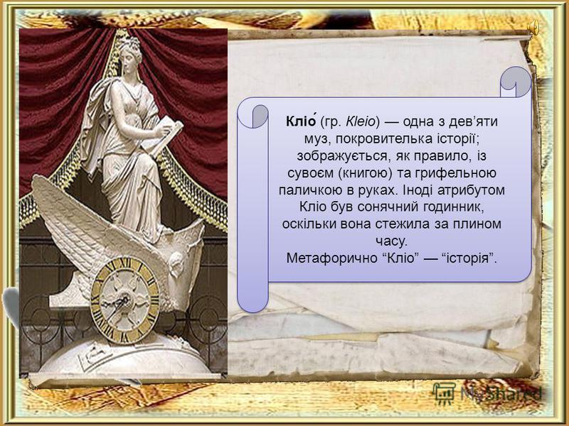 Кліо́ (гр. Кlеіо) одна з девяти муз, покровителька історії; зображується, як правило, із сувоєм (книгою) та грифельною паличкою в руках. Іноді атрибутом Кліо був сонячний годинник, оскільки вона стежила за плином часу. Метафорично Кліо історія.