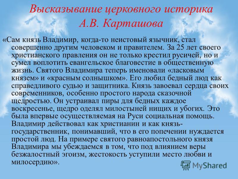 Высказывание церковного историка А.В. Карташова «Сам князь Владимир, когда-то неистовый язычник, стал совершенно другим человеком и правителем. За 25 лет своего христианского правления он не только крестил русичей, но и сумел воплотить евангельское б