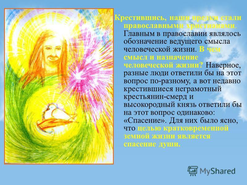 Крестившись, наши предки стали православными христианами. Главным в православии являлось обозначение ведущего смысла человеческой жизни. В чем смысл и назначение человеческой жизни? Наверное, разные люди ответили бы на этот вопрос по-разному, а вот н