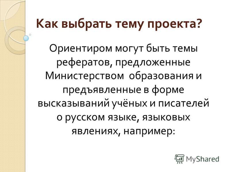 Как выбрать тему проекта ? Ориентиром могут быть темы рефератов, предложенные Министерством образования и предъявленные в форме высказываний учёных и писателей о русском языке, языковых явлениях, например :