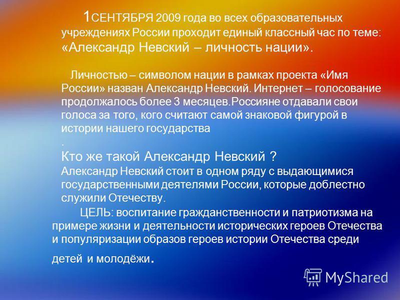 1 СЕНТЯБРЯ 2009 года во всех образовательных учреждениях России проходит единый классный час по теме: «Александр Невский – личность нации». Личностью – символом нации в рамках проекта «Имя России» назван Александр Невский. Интернет – голосование прод