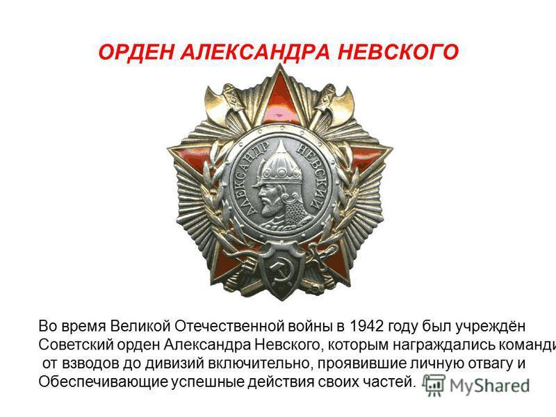 ОРДЕН АЛЕКСАНДРА НЕВСКОГО Во время Великой Отечественной войны в 1942 году был учреждён Советский орден Александра Невского, которым награждались командиры от взводов до дивизий включительно, проявившие личную отвагу и Обеспечивающие успешные действи