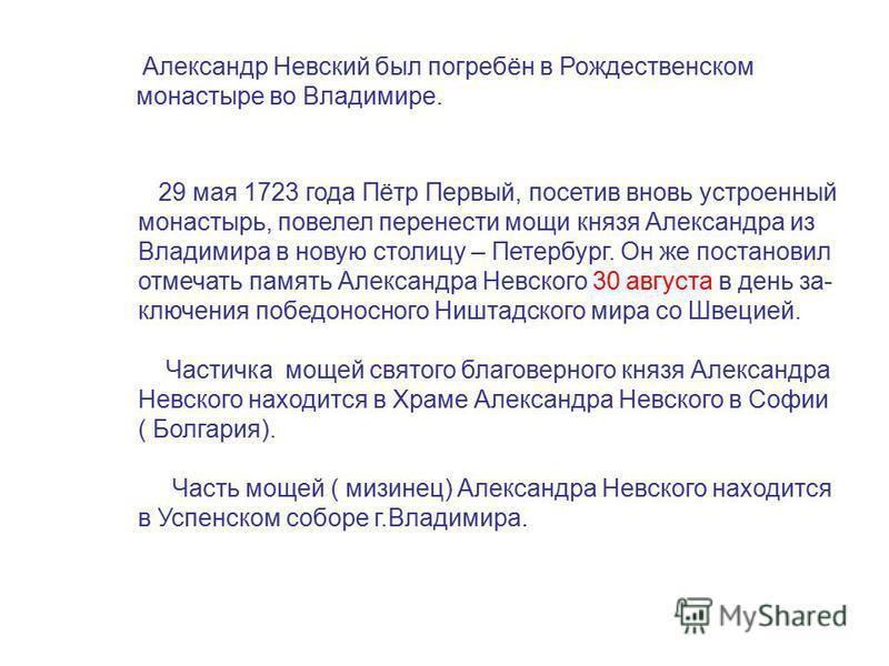 29 мая 1723 года Пётр Первый, посетив вновь устроенный монастырь, повелел перенести мощи князя Александра из Владимира в новую столицу – Петербург. Он же постановил отмечать память Александра Невского 30 августа в день заключения победоносного Ништад
