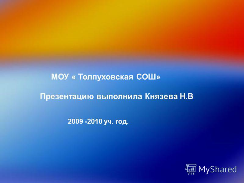 МОУ « Толпуховская СОШ» Презентацию выполнила Князева Н.В 2009 -2010 уч. год.