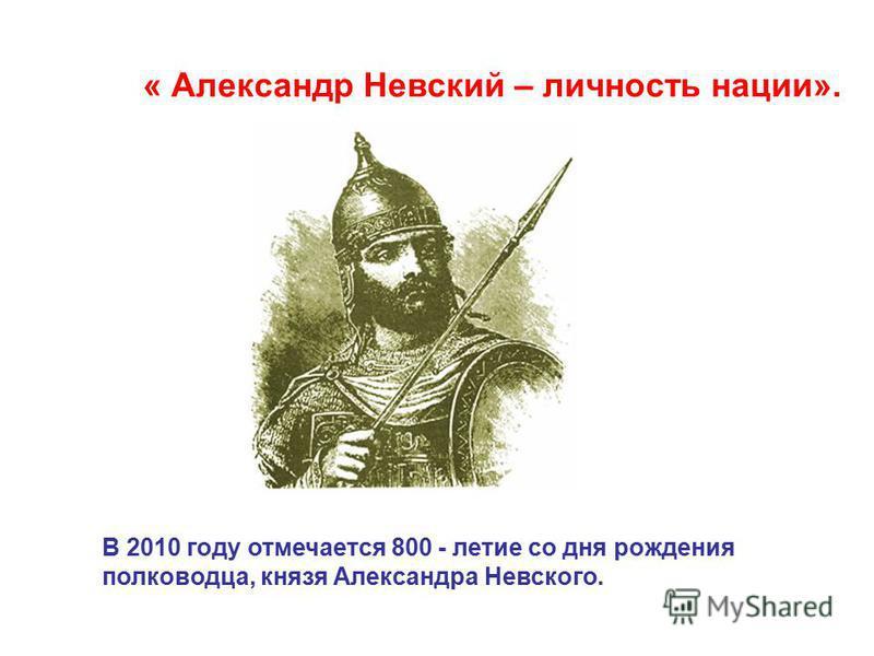 « Александр Невский – личность нации». В 2010 году отмечается 800 - летие со дня рождения полководца, князя Александра Невского.