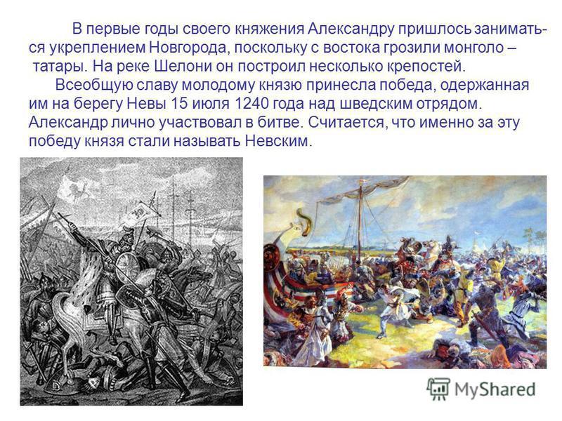 В первые годы своего княжения Александру пришлось занимать- ся укреплением Новгорода, поскольку с востока грозили монголо – татары. На реке Шелони он построил несколько крепостей. Всеобщую славу молодому князю принесла победа, одержанная им на берегу