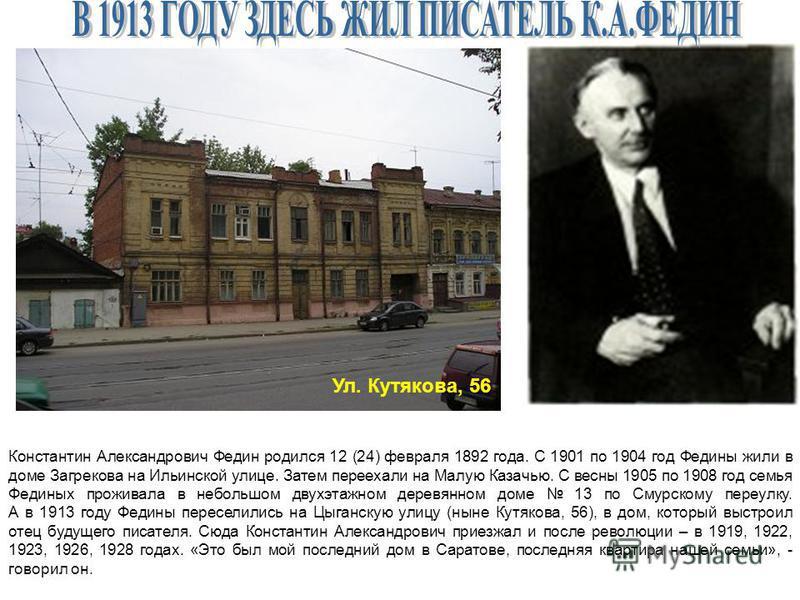 Ул. Кутякова, 56 Константин Александрович Федин родился 12 (24) февраля 1892 года. С 1901 по 1904 год Федины жили в доме Загрекова на Ильинской улице. Затем переехали на Малую Казачью. С весны 1905 по 1908 год семья Фединых проживала в небольшом двух